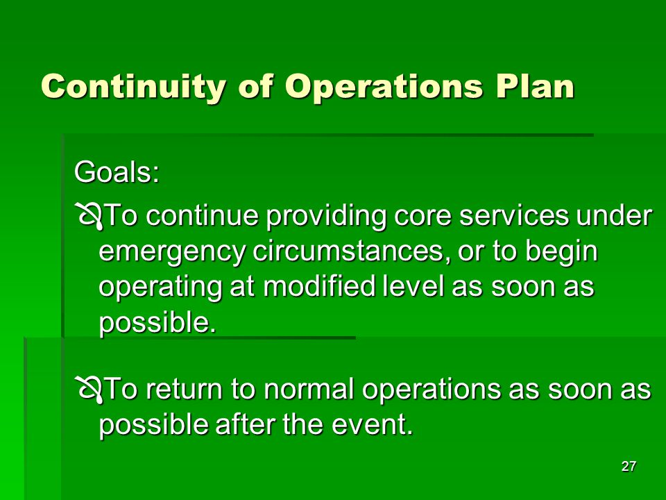 27 Goals:  To continue providing core services under emergency circumstances, or to begin operating at modified level as soon as possible.