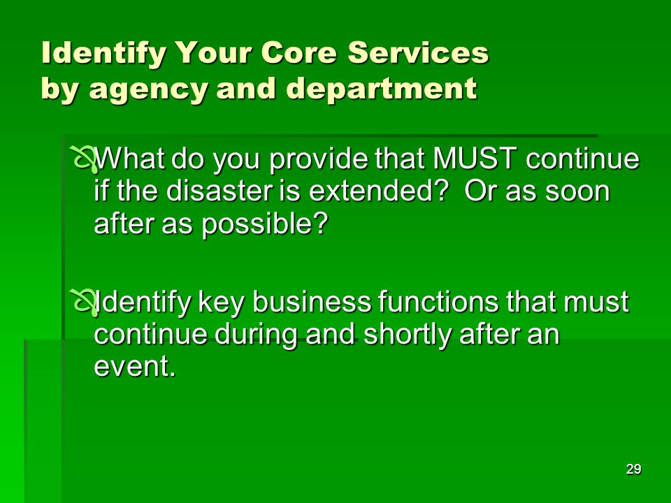 29 Identify Your Core Services by agency and department  What do you provide that MUST continue if the disaster is extended.