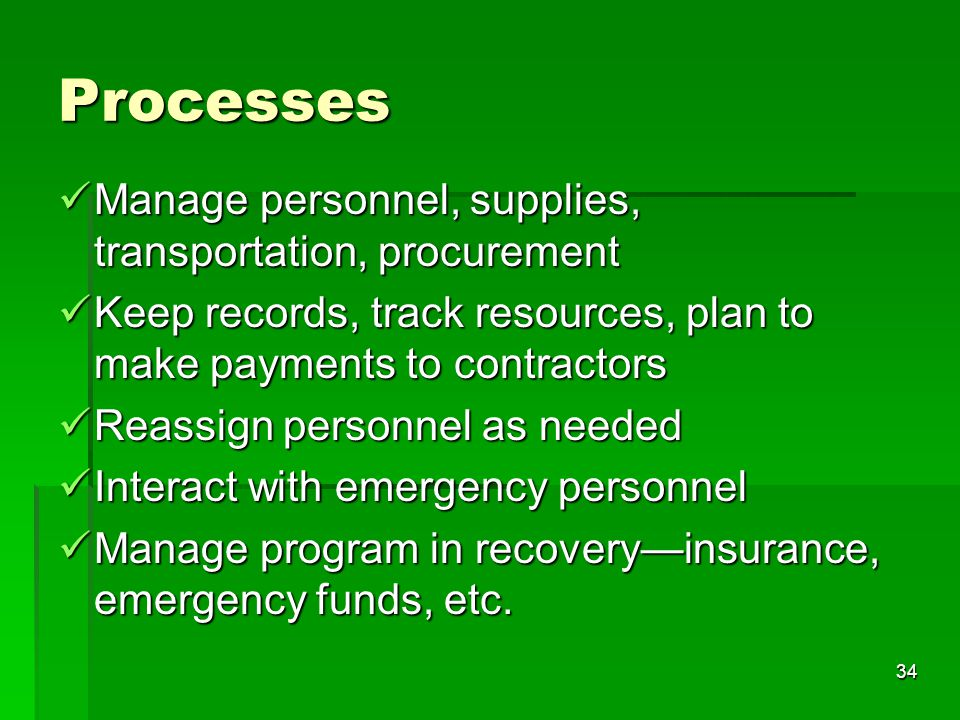 34 Manage personnel, supplies, transportation, procurement Manage personnel, supplies, transportation, procurement Keep records, track resources, plan to make payments to contractors Keep records, track resources, plan to make payments to contractors Reassign personnel as needed Reassign personnel as needed Interact with emergency personnel Interact with emergency personnel Manage program in recovery—insurance, emergency funds, etc.