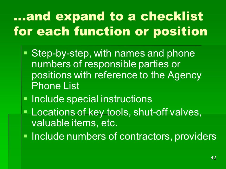 42 …and expand to a checklist for each function or position   Step-by-step, with names and phone numbers of responsible parties or positions with reference to the Agency Phone List   Include special instructions   Locations of key tools, shut-off valves, valuable items, etc.