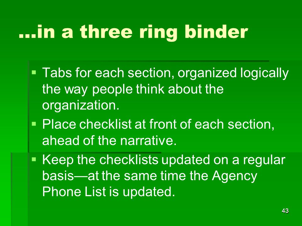 43 …in a three ring binder   Tabs for each section, organized logically the way people think about the organization.