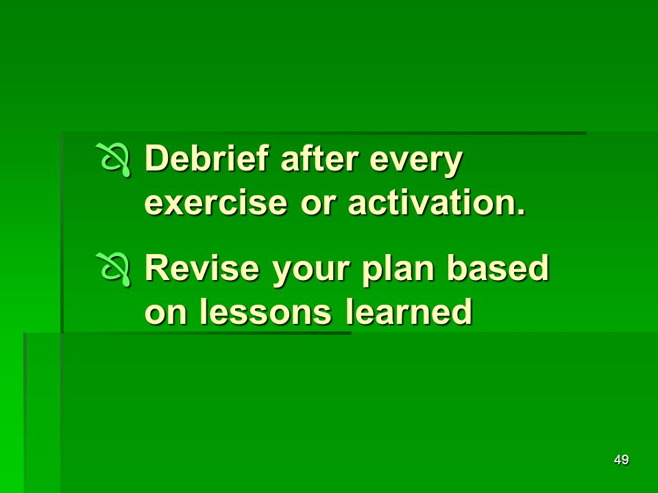 49  Debrief after every exercise or activation.  Revise your plan based on lessons learned