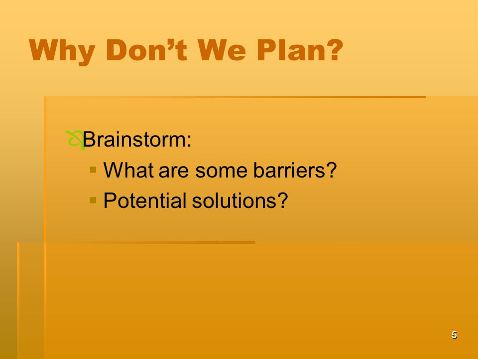 5 Why Don't We Plan   Brainstorm:   What are some barriers   Potential solutions