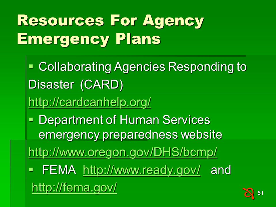 51 Resources For Agency Emergency Plans  Collaborating Agencies Responding to Disaster (CARD) http://cardcanhelp.org/  Department of Human Services emergency preparedness website http://www.oregon.gov/DHS/bcmp/  FEMA http://www.ready.gov/ and http://www.ready.gov/ http://fema.gov/ http://fema.gov/http://fema.gov/ 