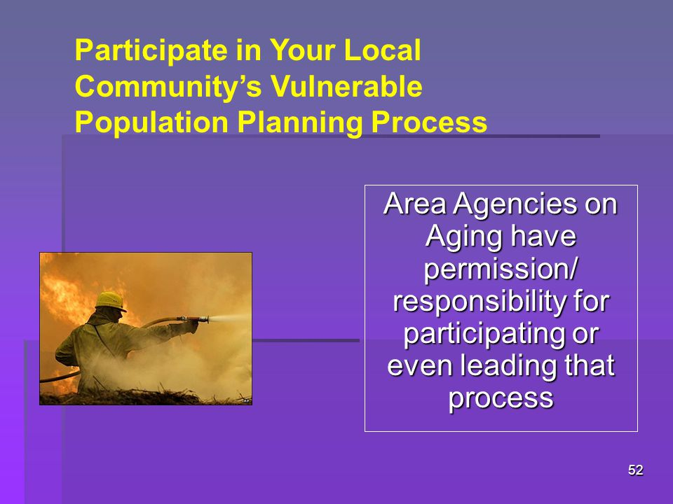 52 Participate in Your Local Community's Vulnerable Population Planning Process Area Agencies on Aging have permission/ responsibility for participating or even leading that process