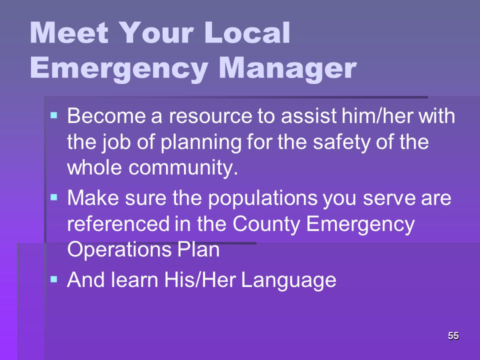 55 Meet Your Local Emergency Manager   Become a resource to assist him/her with the job of planning for the safety of the whole community.