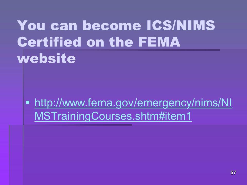 57 You can become ICS/NIMS Certified on the FEMA website   http://www.fema.gov/emergency/nims/NI MSTrainingCourses.shtm#item1 http://www.fema.gov/emergency/nims/NI MSTrainingCourses.shtm#item1