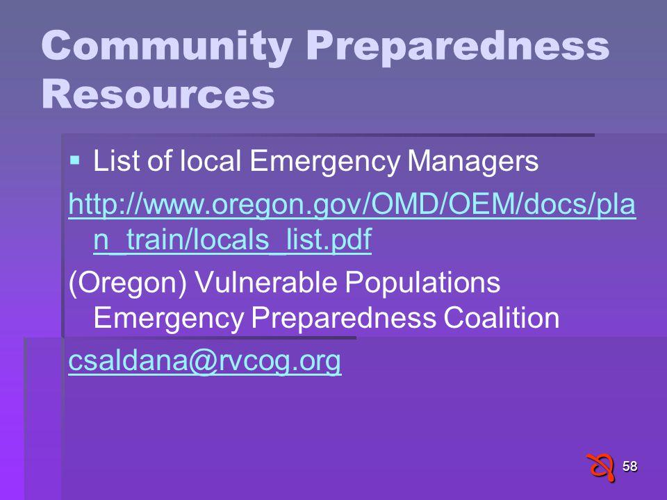 58 Community Preparedness Resources   List of local Emergency Managers http://www.oregon.gov/OMD/OEM/docs/pla n_train/locals_list.pdf (Oregon) Vulnerable Populations Emergency Preparedness Coalition csaldana@rvcog.org