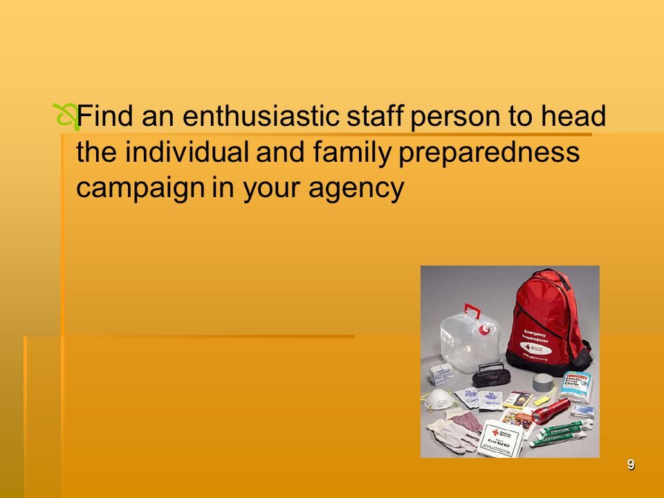 9   Find an enthusiastic staff person to head the individual and family preparedness campaign in your agency