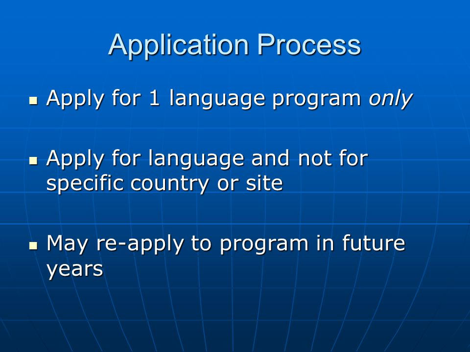 Application Process Apply for 1 language program only Apply for 1 language program only Apply for language and not for specific country or site Apply for language and not for specific country or site May re-apply to program in future years May re-apply to program in future years