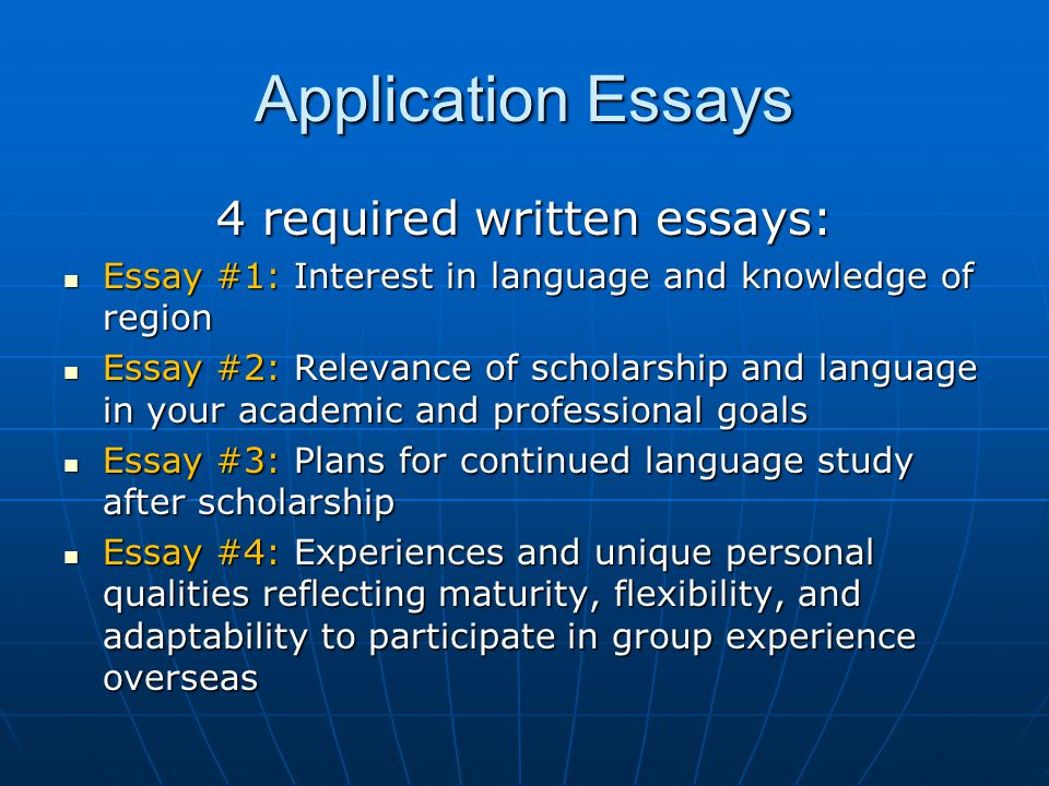 Application Essays 4 required written essays: Essay #1: Interest in language and knowledge of region Essay #1: Interest in language and knowledge of region Essay #2: Relevance of scholarship and language in your academic and professional goals Essay #2: Relevance of scholarship and language in your academic and professional goals Essay #3: Plans for continued language study after scholarship Essay #3: Plans for continued language study after scholarship Essay #4: Experiences and unique personal qualities reflecting maturity, flexibility, and adaptability to participate in group experience overseas Essay #4: Experiences and unique personal qualities reflecting maturity, flexibility, and adaptability to participate in group experience overseas