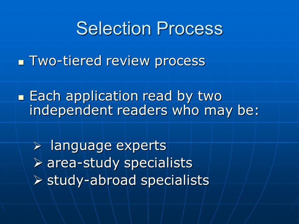 Selection Process Two-tiered review process Two-tiered review process Each application read by two independent readers who may be: Each application read by two independent readers who may be:  language experts  area-study specialists  study-abroad specialists