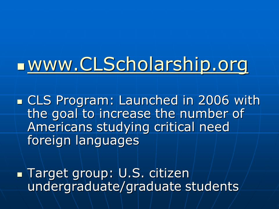 CLS Program: Launched in 2006 with the goal to increase the number of Americans studying critical need foreign languages CLS Program: Launched in 2006 with the goal to increase the number of Americans studying critical need foreign languages Target group: U.S.