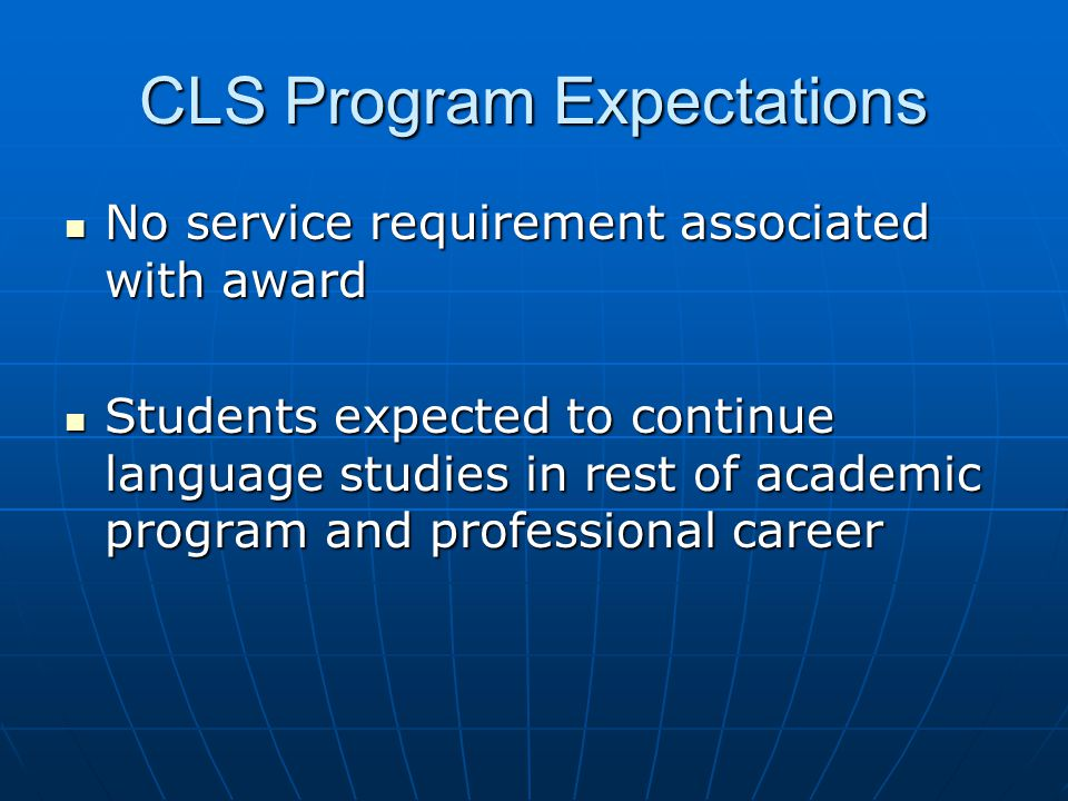 CLS Program Expectations No service requirement associated with award No service requirement associated with award Students expected to continue language studies in rest of academic program and professional career Students expected to continue language studies in rest of academic program and professional career