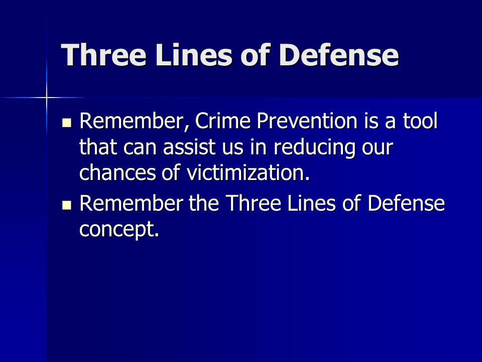 Three Lines of Defense Remember, Crime Prevention is a tool that can assist us in reducing our chances of victimization.