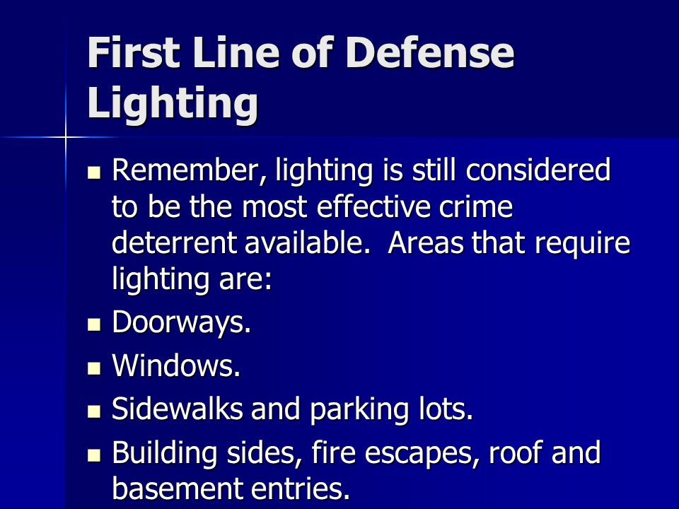 First Line of Defense Lighting Remember, lighting is still considered to be the most effective crime deterrent available.