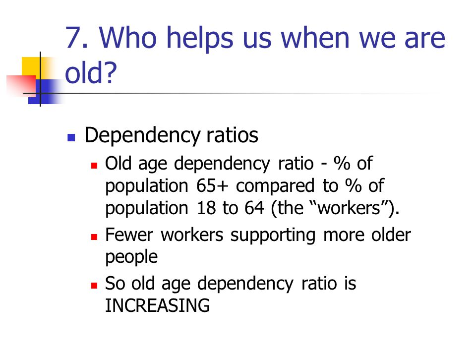 7. Who helps us when we are old.