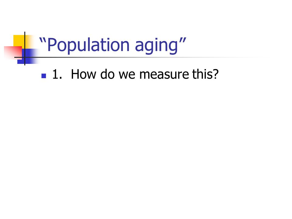 Population aging 1. How do we measure this