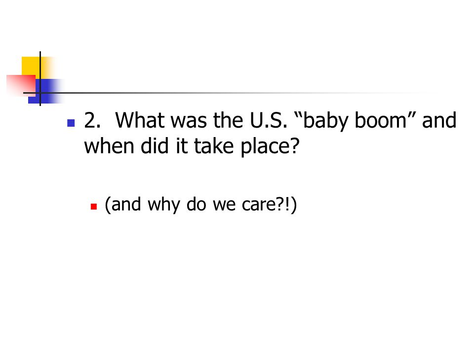 2. What was the U.S. baby boom and when did it take place (and why do we care !)