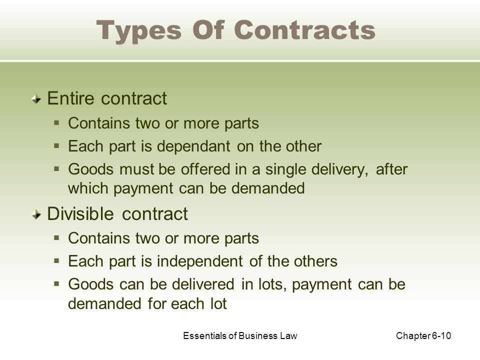 Essentials of Business LawChapter 6-10 Types Of Contracts Entire contract  Contains two or more parts  Each part is dependant on the other  Goods must be offered in a single delivery, after which payment can be demanded Divisible contract  Contains two or more parts  Each part is independent of the others  Goods can be delivered in lots, payment can be demanded for each lot
