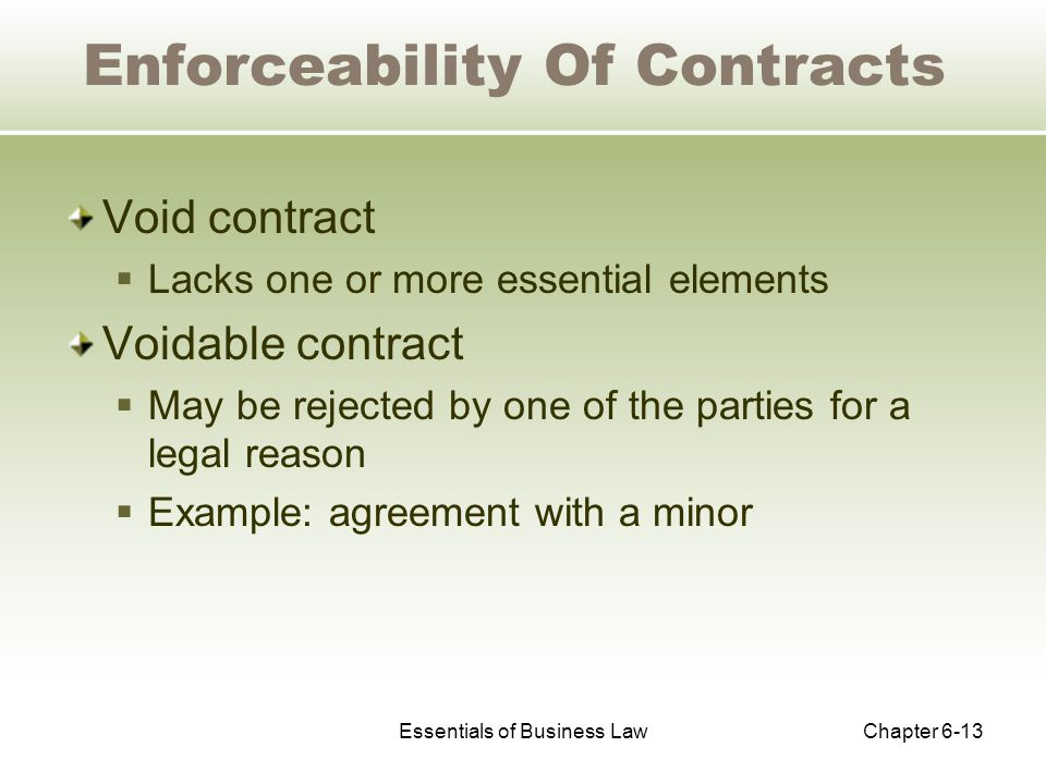 Essentials of Business LawChapter 6-13 Enforceability Of Contracts Void contract  Lacks one or more essential elements Voidable contract  May be rejected by one of the parties for a legal reason  Example: agreement with a minor