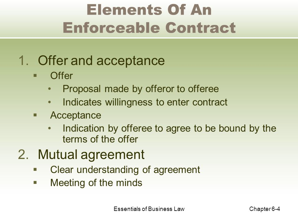 Essentials of Business LawChapter 6-4 Elements Of An Enforceable Contract 1.Offer and acceptance  Offer Proposal made by offeror to offeree Indicates willingness to enter contract  Acceptance Indication by offeree to agree to be bound by the terms of the offer 2.Mutual agreement  Clear understanding of agreement  Meeting of the minds