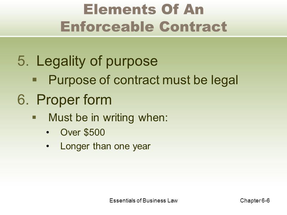 Essentials of Business LawChapter 6-6 Elements Of An Enforceable Contract 5.Legality of purpose  Purpose of contract must be legal 6.Proper form  Must be in writing when: Over $500 Longer than one year