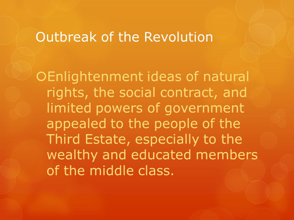 Outbreak of the Revolution  Enlightenment ideas of natural rights, the social contract, and limited powers of government appealed to the people of the Third Estate, especially to the wealthy and educated members of the middle class.