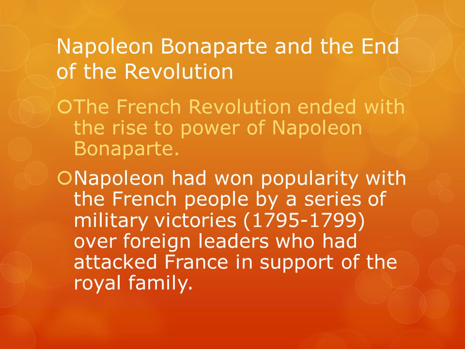 Napoleon Bonaparte and the End of the Revolution  The French Revolution ended with the rise to power of Napoleon Bonaparte.