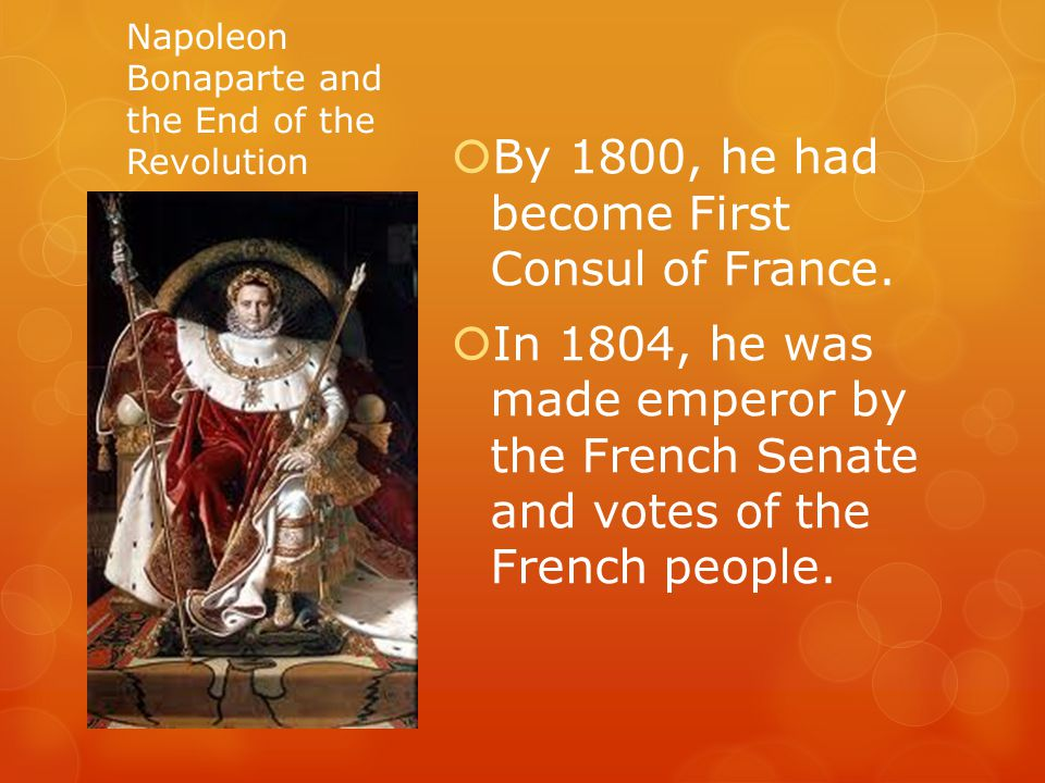 Napoleon Bonaparte and the End of the Revolution  By 1800, he had become First Consul of France.