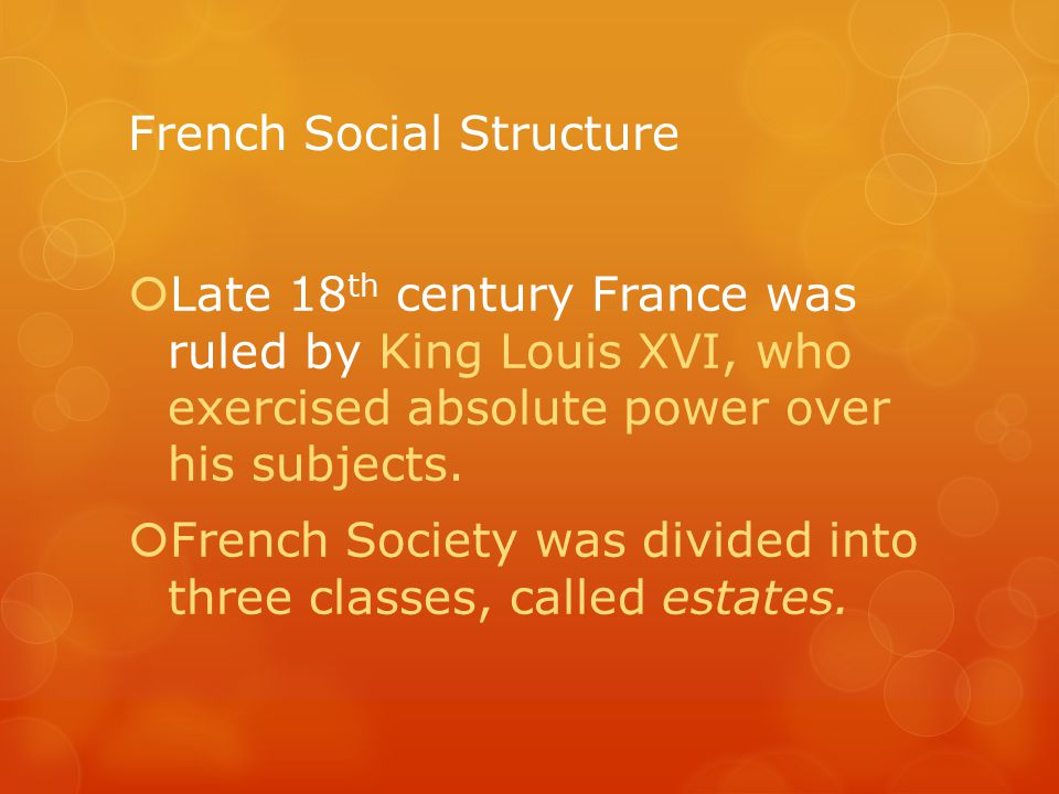 French Social Structure  Late 18 th century France was ruled by King Louis XVI, who exercised absolute power over his subjects.