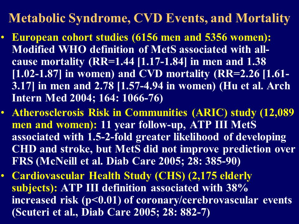 Metabolic Syndrome, CVD Events, and Mortality European cohort studies (6156 men and 5356 women): Modified WHO definition of MetS associated with all- cause mortality (RR=1.44 [ ] in men and 1.38 [ ] in women) and CVD mortality (RR=2.26 [ ] in men and 2.78 [ in women) (Hu et al.