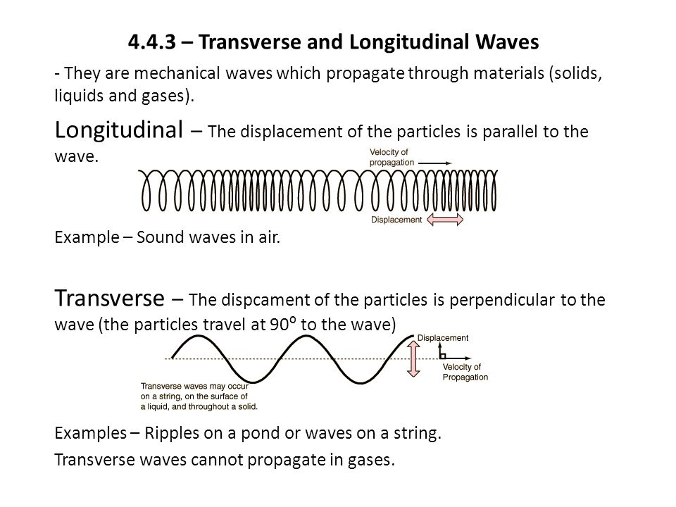 4.4.3 – Transverse and Longitudinal Waves - They are mechanical waves which propagate through materials (solids, liquids and gases).