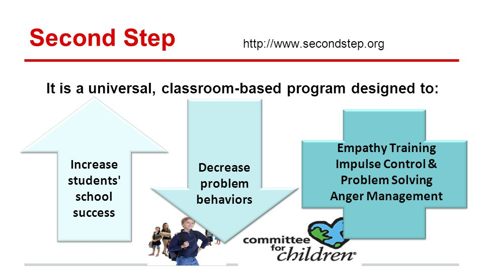 Second Step   Decrease problem behaviors Increase students school success Empathy Training Impulse Control & Problem Solving Anger Management It is a universal, classroom-based program designed to: