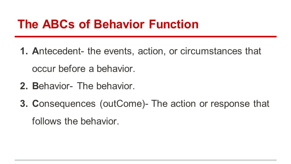 The ABCs of Behavior Function 1.Antecedent- the events, action, or circumstances that occur before a behavior.