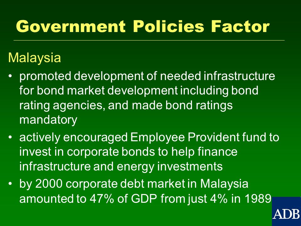Government Policies Factor Malaysia promoted development of needed infrastructure for bond market development including bond rating agencies, and made bond ratings mandatory actively encouraged Employee Provident fund to invest in corporate bonds to help finance infrastructure and energy investments by 2000 corporate debt market in Malaysia amounted to 47% of GDP from just 4% in 1989