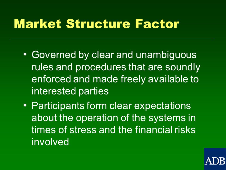 Market Structure Factor Governed by clear and unambiguous rules and procedures that are soundly enforced and made freely available to interested parties Participants form clear expectations about the operation of the systems in times of stress and the financial risks involved