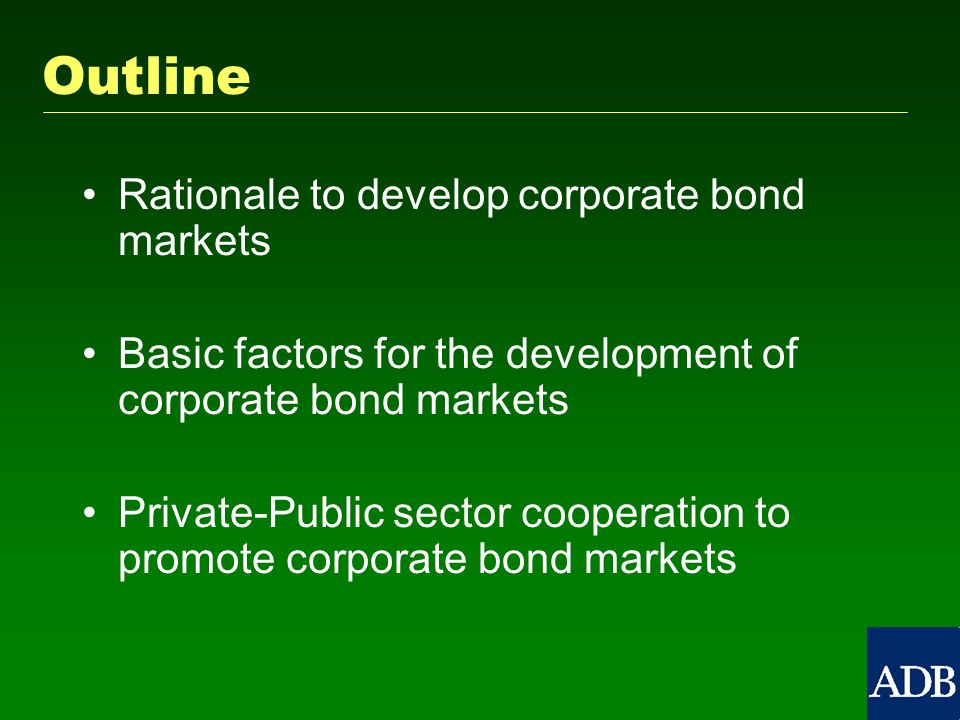 Outline Rationale to develop corporate bond markets Basic factors for the development of corporate bond markets Private-Public sector cooperation to promote corporate bond markets