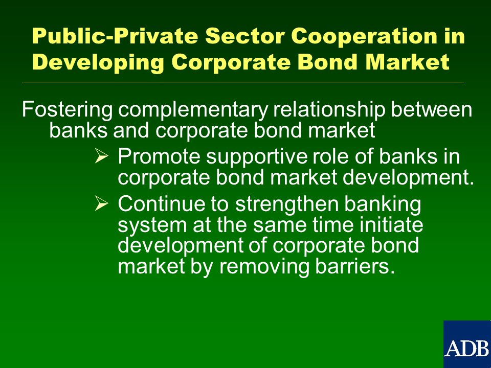 Public-Private Sector Cooperation in Developing Corporate Bond Market Fostering complementary relationship between banks and corporate bond market   Promote supportive role of banks in corporate bond market development.