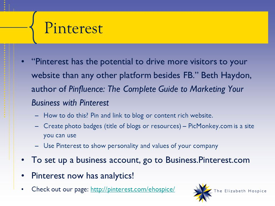 Pinterest Pinterest has the potential to drive more visitors to your website than any other platform besides FB. Beth Haydon, author of Pinfluence: The Complete Guide to Marketing Your Business with Pinterest –How to do this.