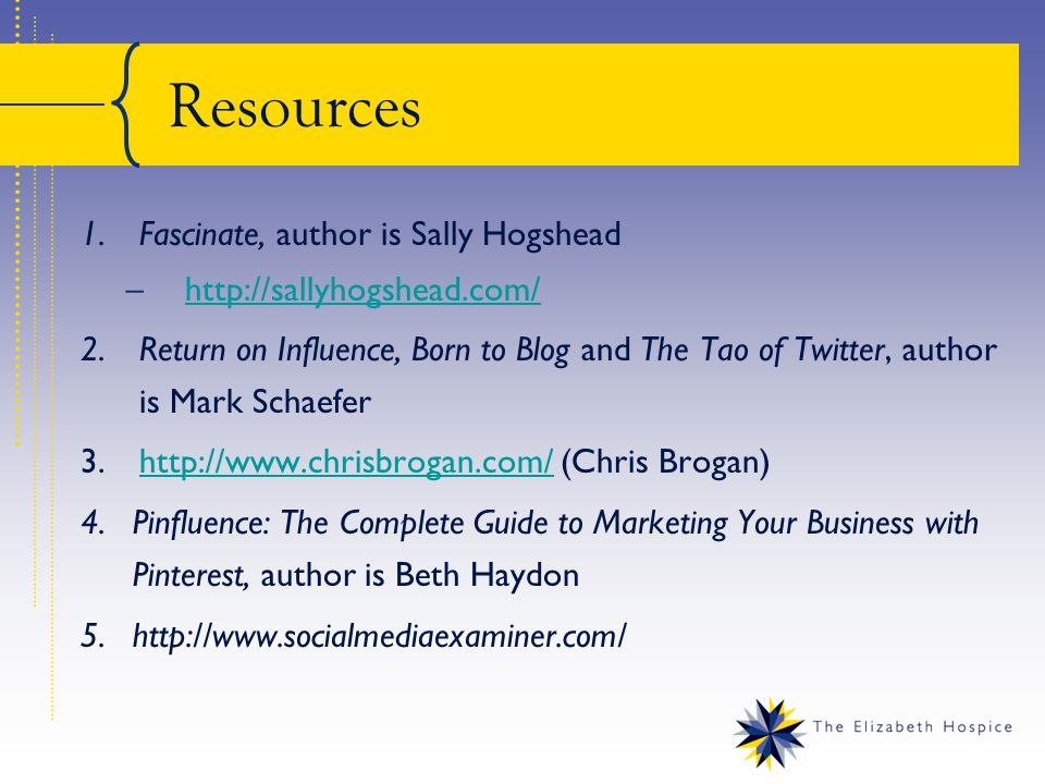Resources 1.Fascinate, author is Sally Hogshead –  2.Return on Influence, Born to Blog and The Tao of Twitter, author is Mark Schaefer 3.  (Chris Brogan)  4.Pinfluence: The Complete Guide to Marketing Your Business with Pinterest, author is Beth Haydon 5.