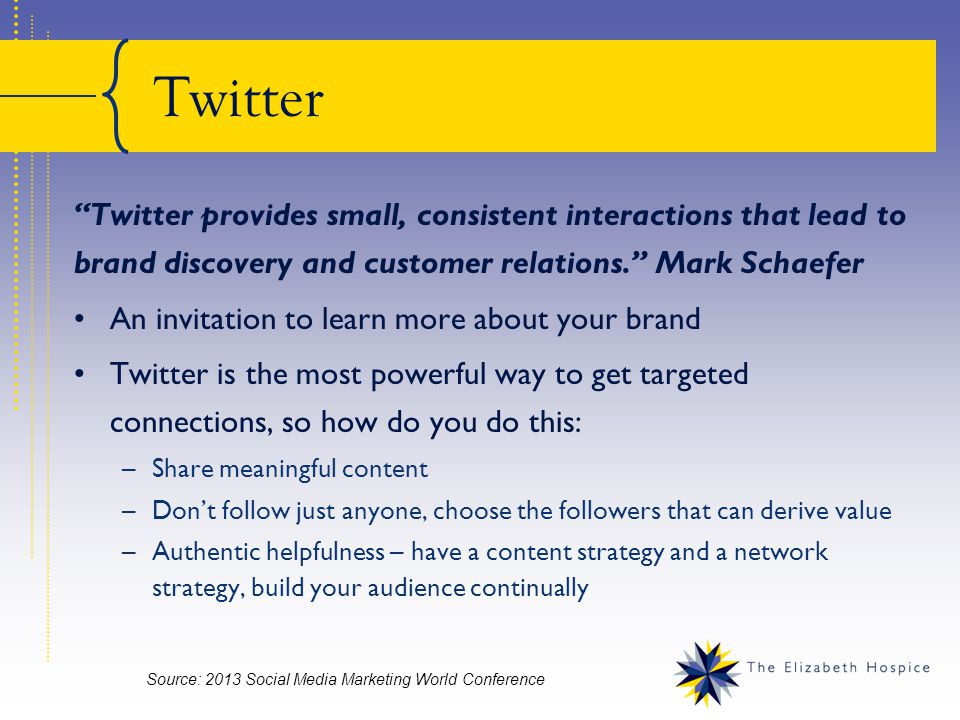 Twitter Twitter provides small, consistent interactions that lead to brand discovery and customer relations. Mark Schaefer An invitation to learn more about your brand Twitter is the most powerful way to get targeted connections, so how do you do this: –Share meaningful content –Don't follow just anyone, choose the followers that can derive value –Authentic helpfulness – have a content strategy and a network strategy, build your audience continually Source: 2013 Social Media Marketing World Conference