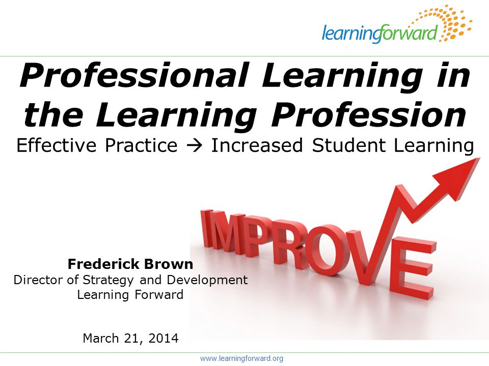 Professional Learning in the Learning Profession Effective Practice  Increased Student Learning www.learningforward.org Frederick Brown Director of Strategy and Development Learning Forward March 21, 2014