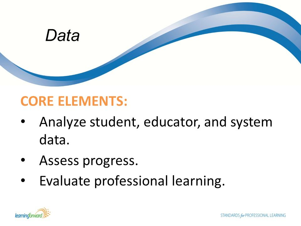 CORE ELEMENTS: Analyze student, educator, and system data.