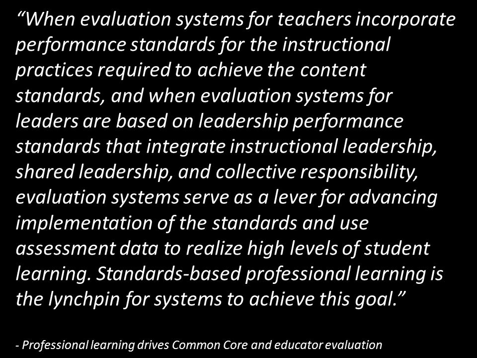When evaluation systems for teachers incorporate performance standards for the instructional practices required to achieve the content standards, and when evaluation systems for leaders are based on leadership performance standards that integrate instructional leadership, shared leadership, and collective responsibility, evaluation systems serve as a lever for advancing implementation of the standards and use assessment data to realize high levels of student learning.