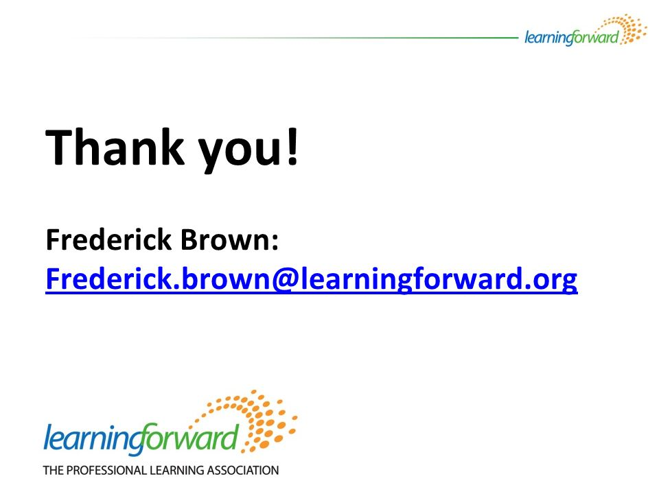 Thank you! Frederick Brown: Frederick.brown@learningforward.org
