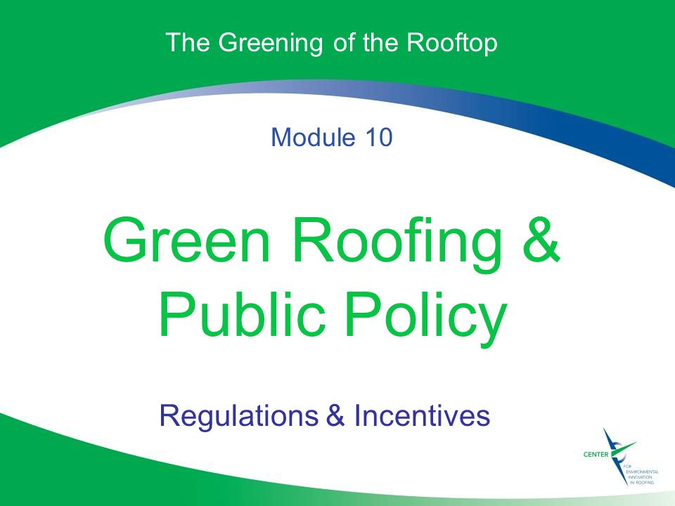 The Greening of the Rooftop Module 10 Green Roofing & Public Policy Regulations & Incentives