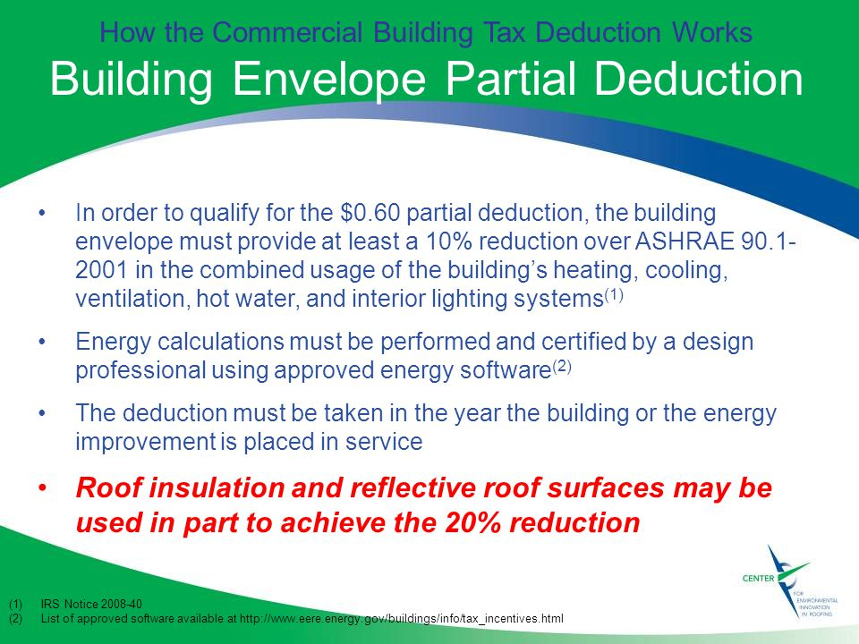 How the Commercial Building Tax Deduction Works Building Envelope Partial Deduction In order to qualify for the $0.60 partial deduction, the building envelope must provide at least a 10% reduction over ASHRAE in the combined usage of the building's heating, cooling, ventilation, hot water, and interior lighting systems (1) Energy calculations must be performed and certified by a design professional using approved energy software (2) The deduction must be taken in the year the building or the energy improvement is placed in service Roof insulation and reflective roof surfaces may be used in part to achieve the 20% reduction (1)IRS Notice (2)List of approved software available at
