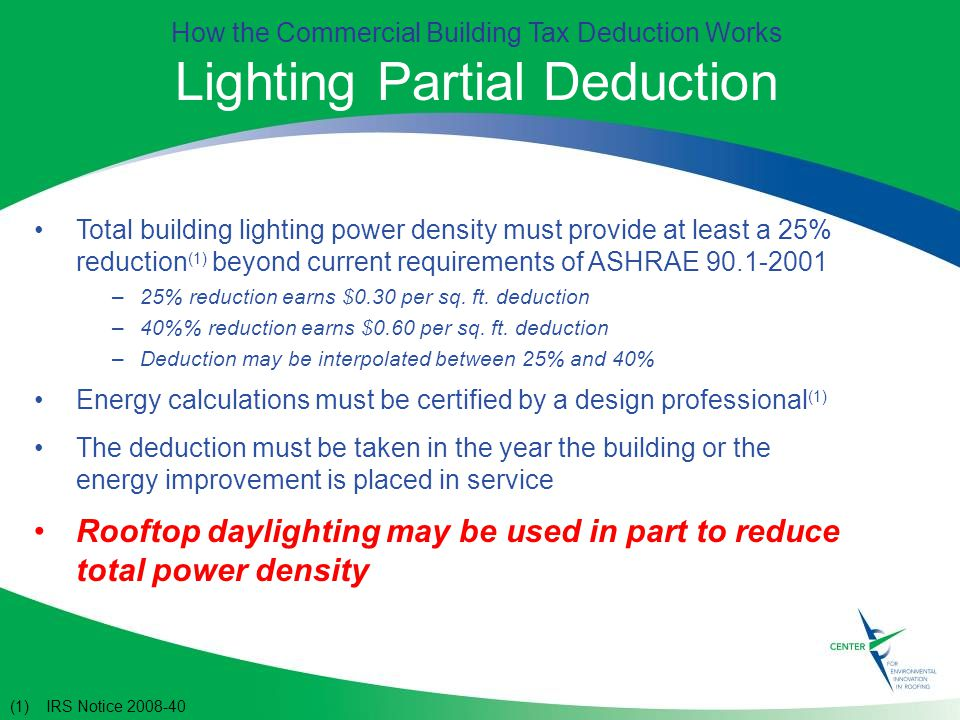 How the Commercial Building Tax Deduction Works Lighting Partial Deduction Total building lighting power density must provide at least a 25% reduction (1) beyond current requirements of ASHRAE –25% reduction earns $0.30 per sq.