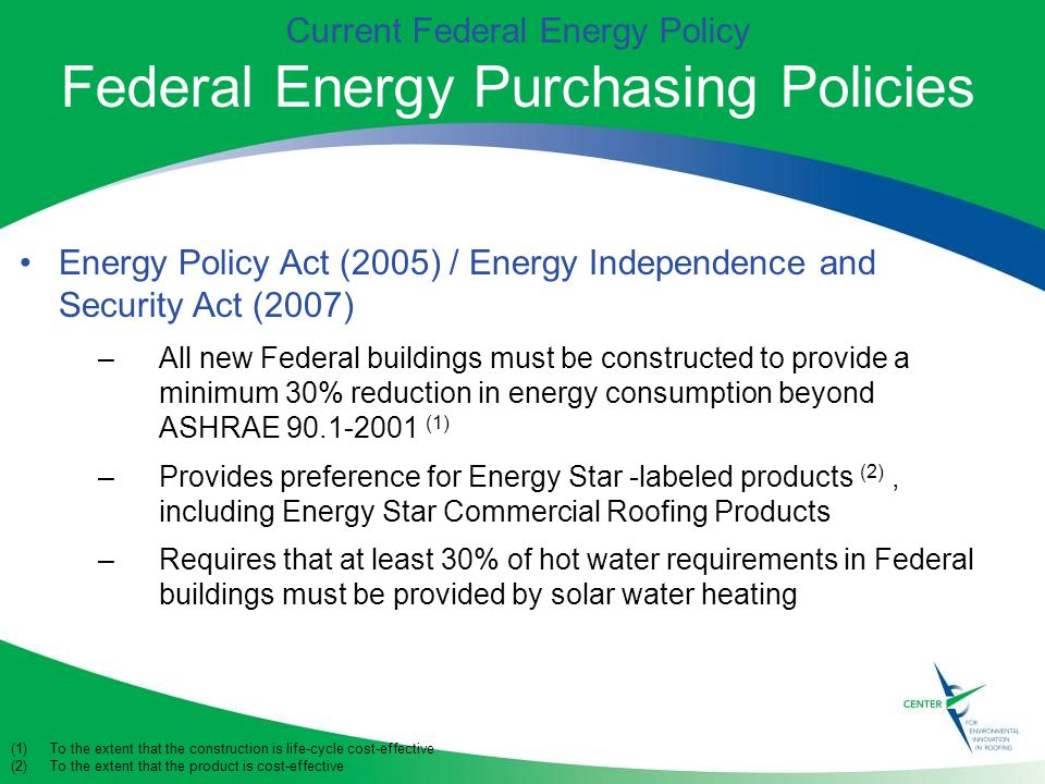 Current Federal Energy Policy Federal Energy Purchasing Policies Energy Policy Act (2005) / Energy Independence and Security Act (2007) –All new Federal buildings must be constructed to provide a minimum 30% reduction in energy consumption beyond ASHRAE (1) –Provides preference for Energy Star -labeled products (2), including Energy Star Commercial Roofing Products –Requires that at least 30% of hot water requirements in Federal buildings must be provided by solar water heating (1)To the extent that the construction is life-cycle cost-effective (2)To the extent that the product is cost-effective